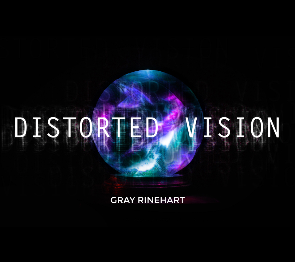 Distorted Vision, by Gray Rinehart